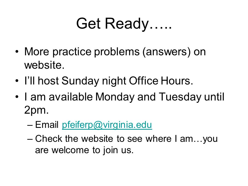 Get Ready….. More practice problems (answers) on website. I'll host Sunday night Office Hours. I am available Monday and Tuesday until 2pm. –Email pfe