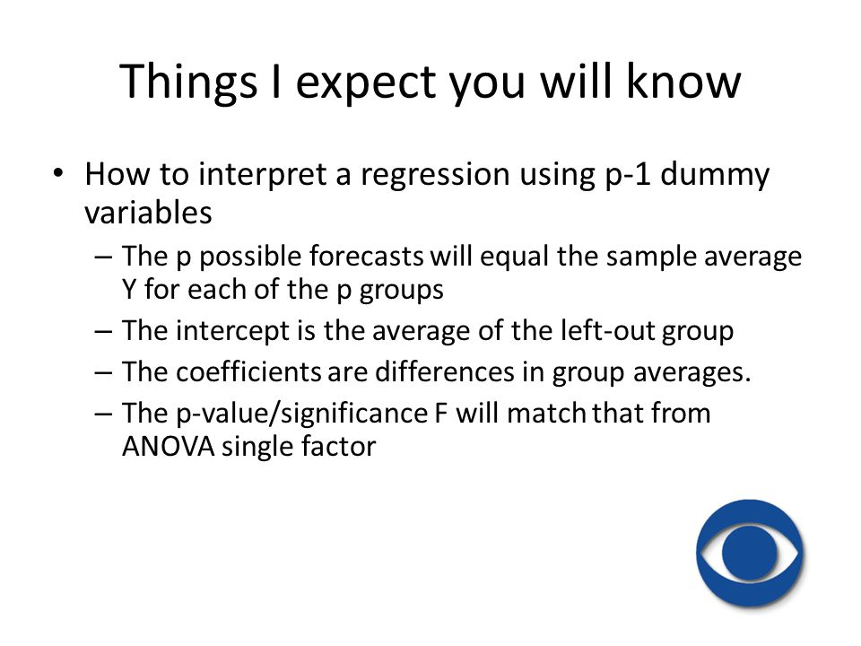 Things I expect you will know How to interpret a regression using p-1 dummy variables – The p possible forecasts will equal the sample average Y for e