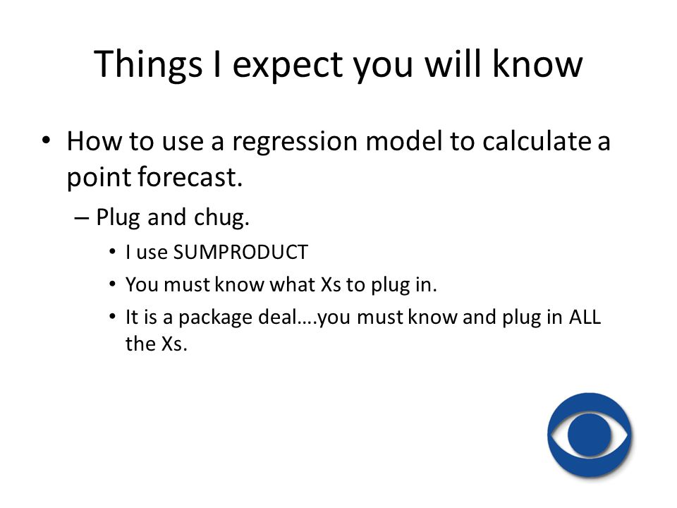 How to use a regression model to calculate a point forecast. – Plug and chug. I use SUMPRODUCT You must know what Xs to plug in. It is a package deal…