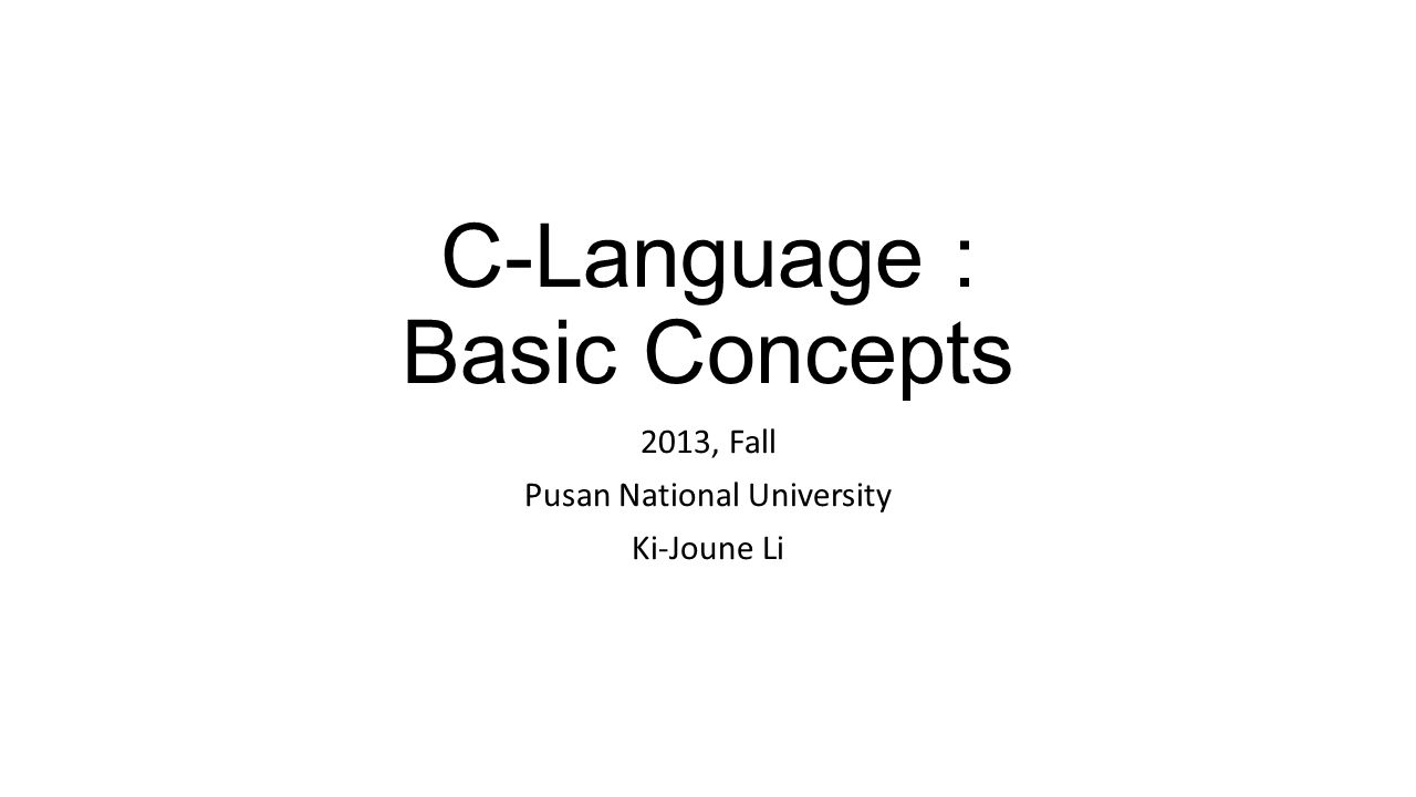 C-Language : Basic Concepts 2013, Fall Pusan National University Ki-Joune Li