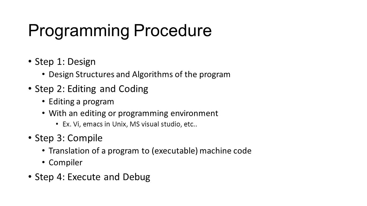 Programming Procedure Step 1: Design Design Structures and Algorithms of the program Step 2: Editing and Coding Editing a program With an editing or programming environment Ex.