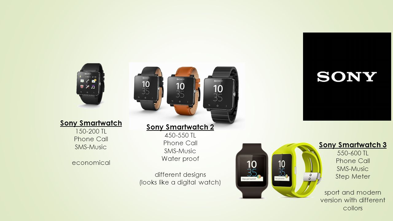 Sony Smartwatch 150-200 TL Phone Call SMS-Music economical Sony Smartwatch 2 450-550 TL Phone Call SMS-Music Water proof different designs (looks like a digital watch) Sony Smartwatch 3 550-600 TL Phone Call SMS-Music Step Meter sport and modern version with different collors