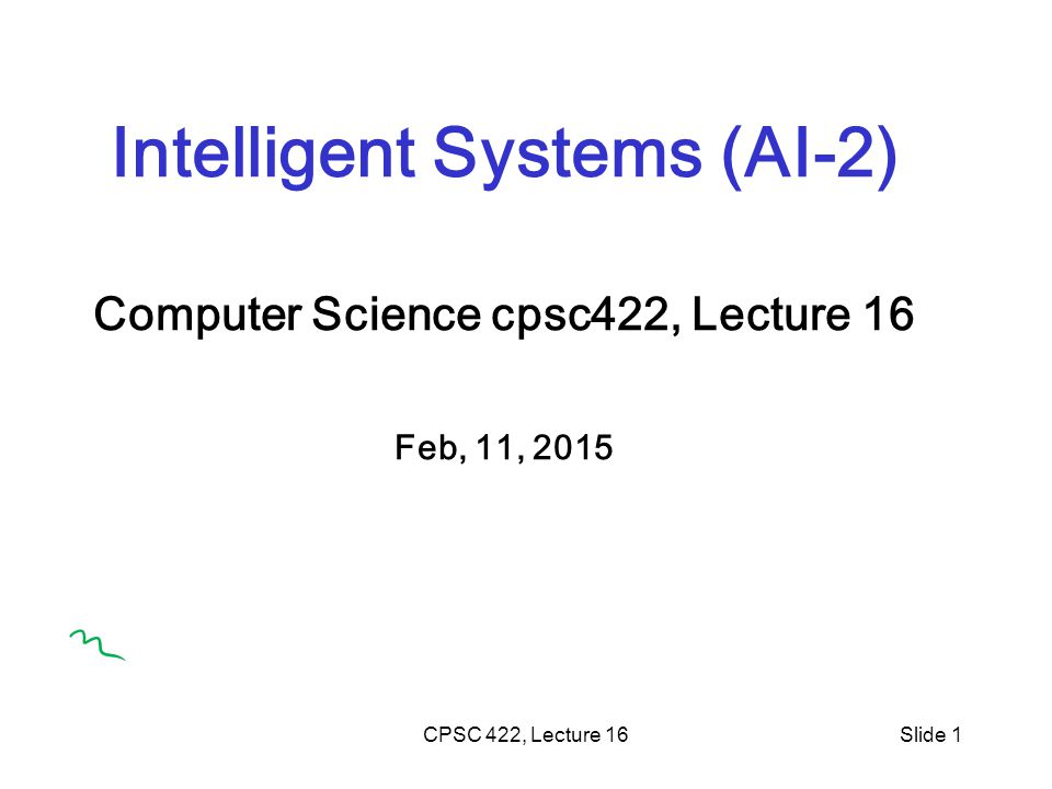 CPSC 422, Lecture 16Slide 1 Intelligent Systems (AI-2) Computer Science cpsc422, Lecture 16 Feb, 11, 2015