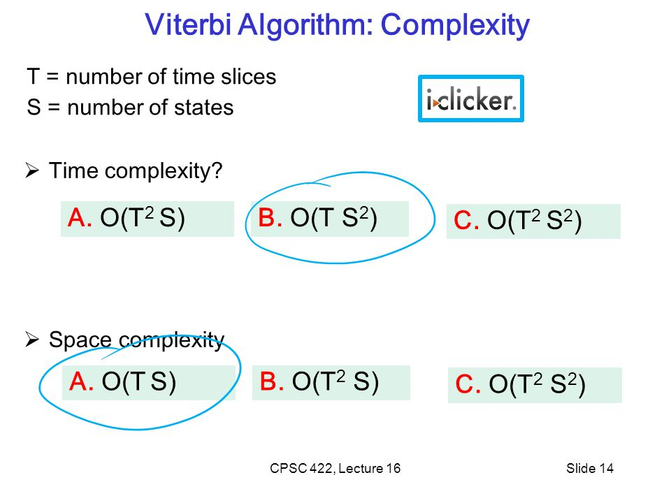 Viterbi Algorithm: Complexity  Time complexity.  Space complexity CPSC 422, Lecture 16Slide 14 B.