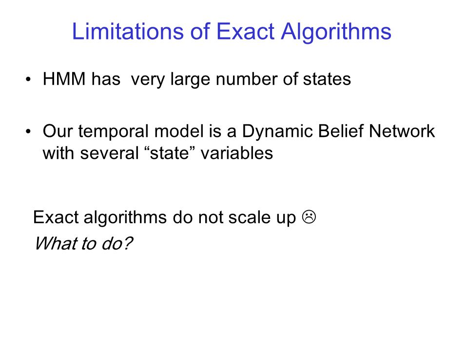 "Limitations of Exact Algorithms HMM has very large number of states Our temporal model is a Dynamic Belief Network with several ""state"" variables Exac"