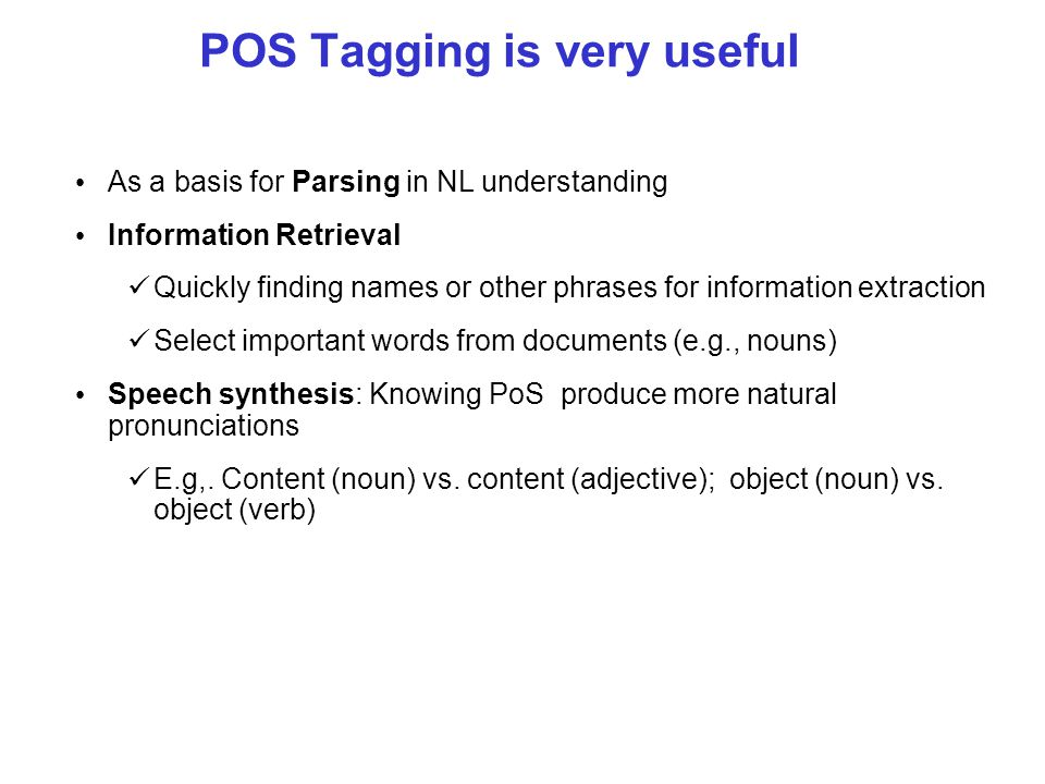 POS Tagging is very useful As a basis for Parsing in NL understanding Information Retrieval Quickly finding names or other phrases for information extraction Select important words from documents (e.g., nouns) Speech synthesis: Knowing PoS produce more natural pronunciations E.g,.