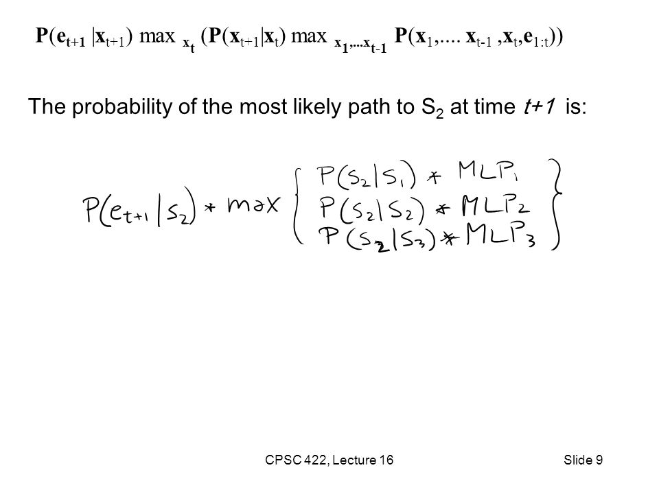 The probability of the most likely path to S 2 at time t+1 is: CPSC 422, Lecture 16Slide 9 P(e t+1 |x t+1 ) max x t (P(x t+1 |x t ) max x 1,...x t-1 P