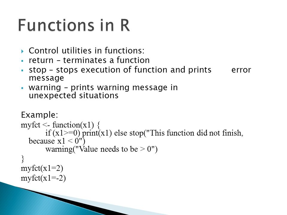  Control utilities in functions:  return – terminates a function  stop – stops execution of function and prints error message  warning – prints warning message in unexpected situations Example: myfct =0) print(x1) else stop( This function did not finish, because x1 0 ) } myfct(x1=2) myfct(x1=-2)