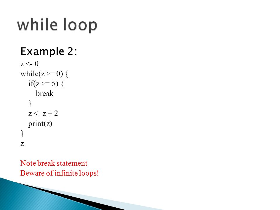 Example 2: z <- 0 while(z >= 0) { if(z >= 5) { break } z <- z + 2 print(z) } z Note break statement Beware of infinite loops!
