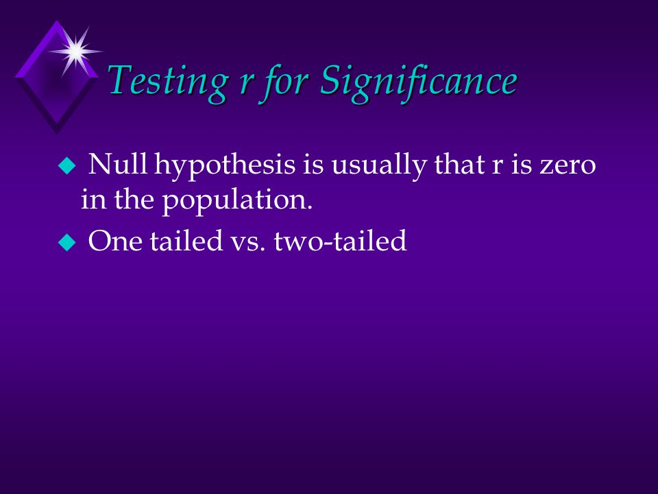 Testing r for Significance u Null hypothesis is usually that r is zero in the population.