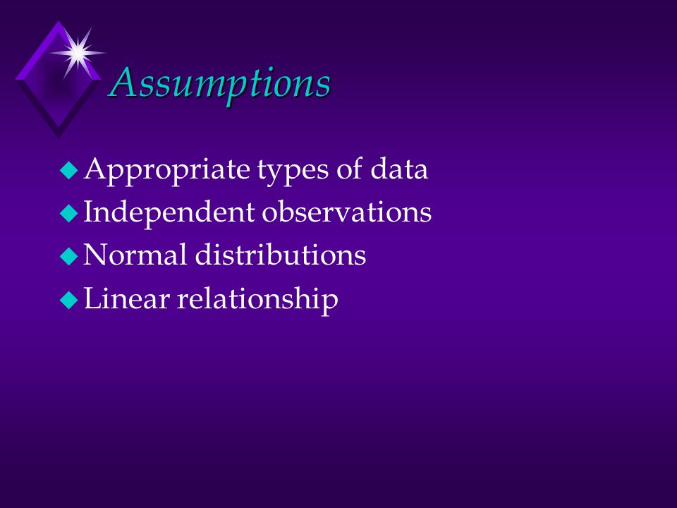 Assumptions u Appropriate types of data u Independent observations u Normal distributions u Linear relationship