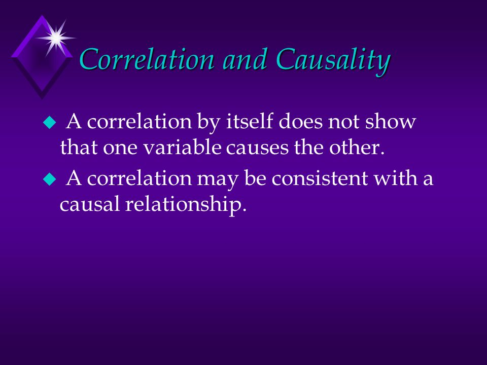 Correlation and Causality u A correlation by itself does not show that one variable causes the other. u A correlation may be consistent with a causal
