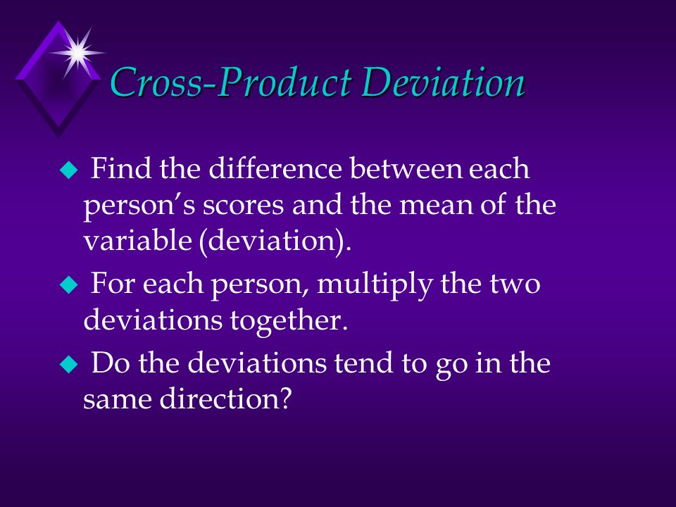 Cross-Product Deviation u Find the difference between each person's scores and the mean of the variable (deviation).
