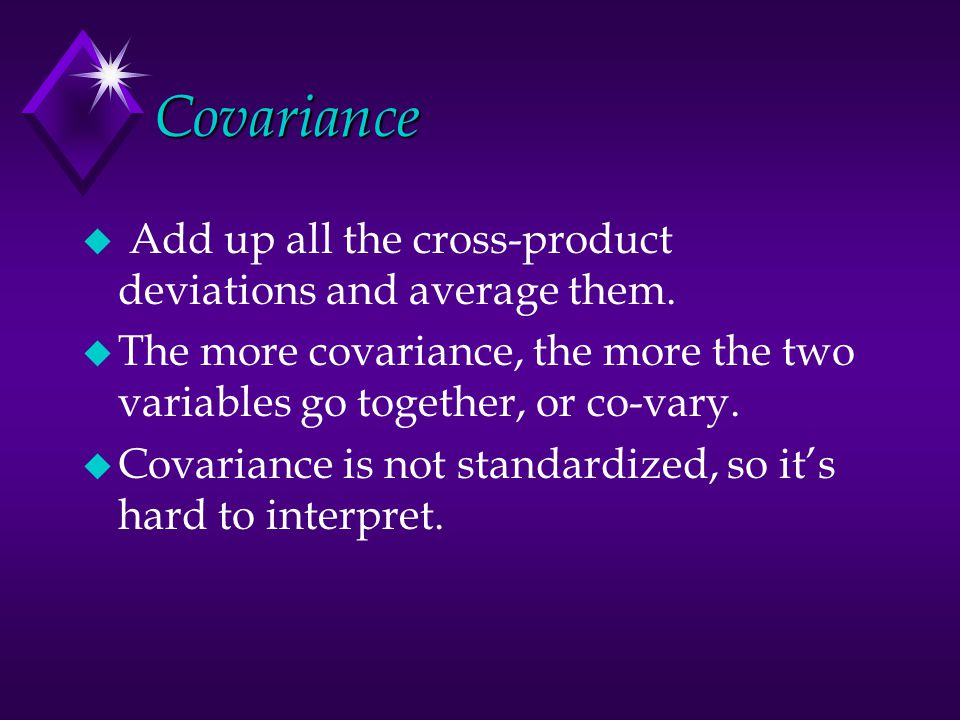Covariance u Add up all the cross-product deviations and average them.