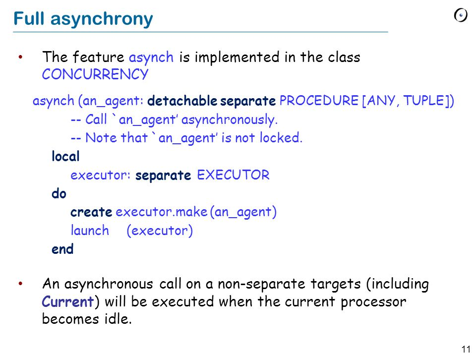 11 Full asynchrony The feature asynch is implemented in the class CONCURRENCY An asynchronous call on a non-separate targets (including Current) will be executed when the current processor becomes idle.