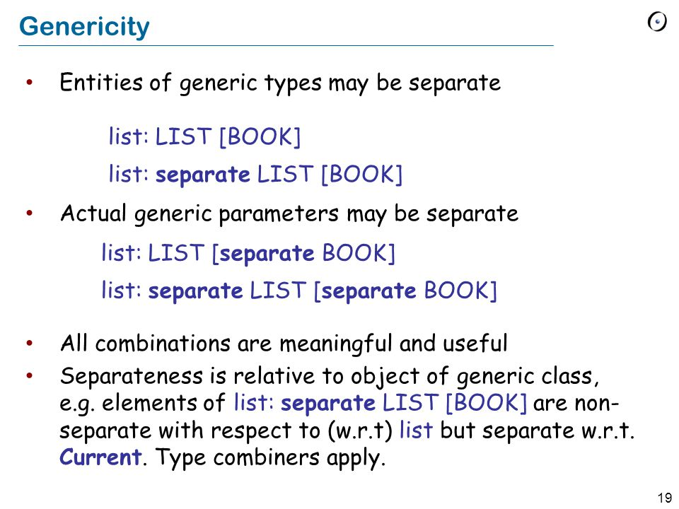 19 Genericity Entities of generic types may be separate Actual generic parameters may be separate All combinations are meaningful and useful Separateness is relative to object of generic class, e.g.