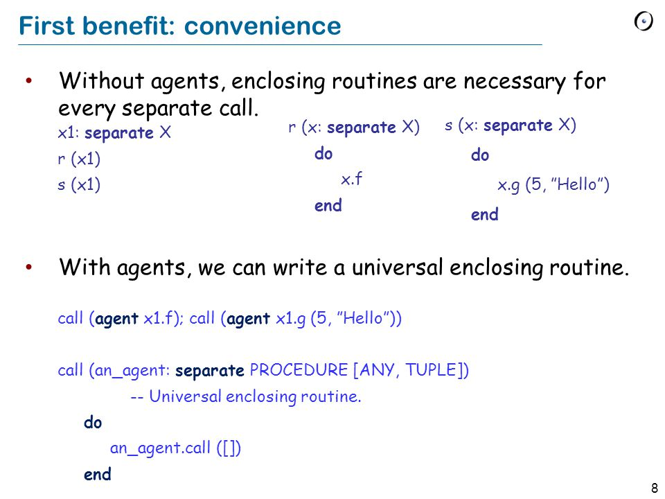 8 First benefit: convenience Without agents, enclosing routines are necessary for every separate call.
