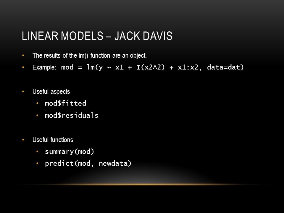 LINEAR MODELS – JACK DAVIS The results of the lm() function are an object.