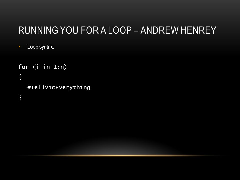 RUNNING YOU FOR A LOOP – ANDREW HENREY Loop syntax: for (i in 1:n) { #TellVicEverything }