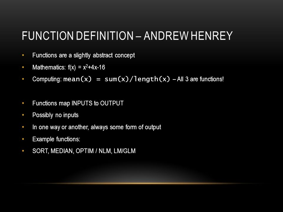 FUNCTION DEFINITION – ANDREW HENREY Functions are a slightly abstract concept Mathematics: f(x) = x 2 +4x-16 Computing: mean(x) = sum(x)/length(x) – All 3 are functions.