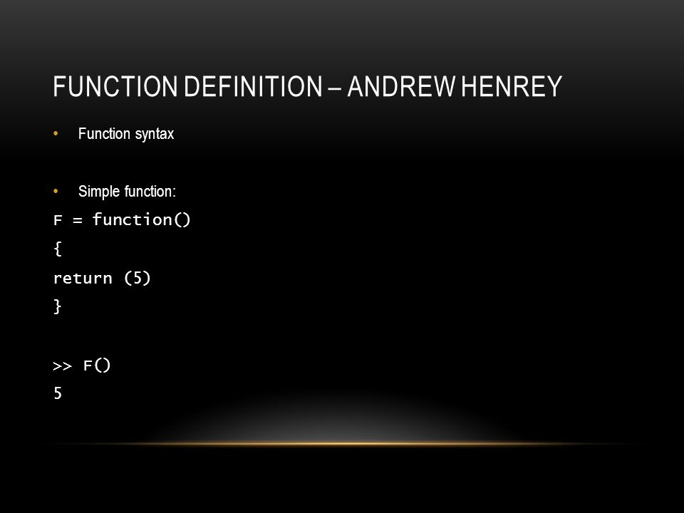 FUNCTION DEFINITION – ANDREW HENREY Function syntax Simple function: F = function() { return (5) } >> F() 5