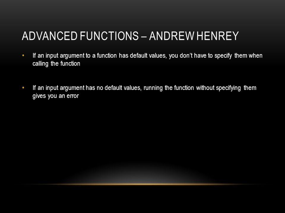 ADVANCED FUNCTIONS – ANDREW HENREY If an input argument to a function has default values, you don't have to specify them when calling the function If an input argument has no default values, running the function without specifying them gives you an error