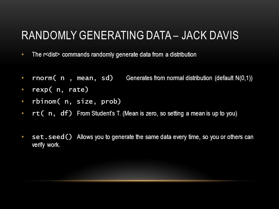 RANDOMLY GENERATING DATA – JACK DAVIS The r commands randomly generate data from a distribution rnorm( n, mean, sd) Generates from normal distribution (default N(0,1)) rexp( n, rate) rbinom( n, size, prob) rt( n, df) From Student's T.