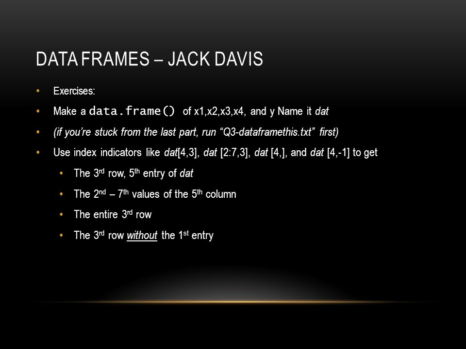 DATA FRAMES – JACK DAVIS Exercises: Make a data.frame() of x1,x2,x3,x4, and y Name it dat (if you're stuck from the last part, run Q3-dataframethis.txt first) Use index indicators like dat [4,3], dat [2:7,3], dat [4,], and dat [4,-1] to get The 3 rd row, 5 th entry of dat The 2 nd – 7 th values of the 5 th column The entire 3 rd row The 3 rd row without the 1 st entry