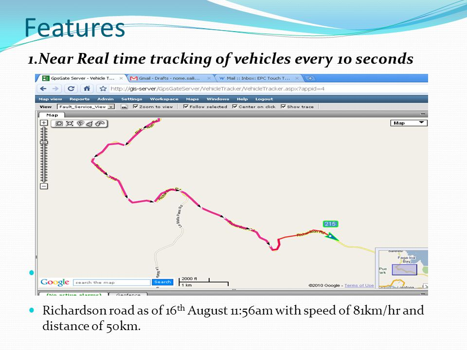 Features 1.Near Real time tracking of vehicles every 10 seconds Showing real time movement of EPC vehicle number 215 alon Richardson road as of 16 th August 11:56am with speed of 81km/hr and distance of 50km.