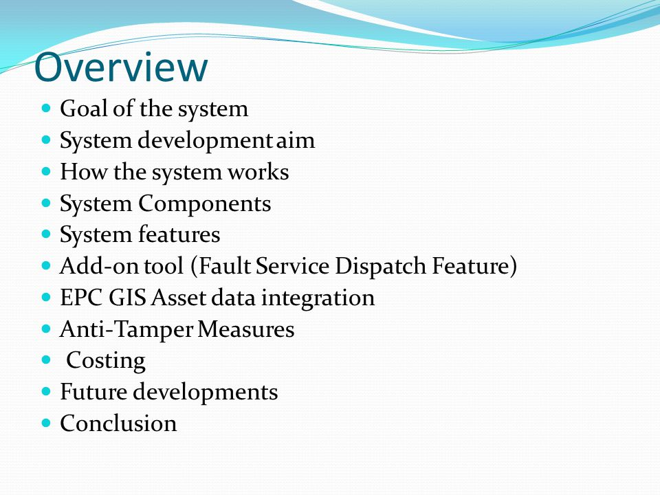 Overview Goal of the system System development aim How the system works System Components System features Add-on tool (Fault Service Dispatch Feature) EPC GIS Asset data integration Anti-Tamper Measures Costing Future developments Conclusion