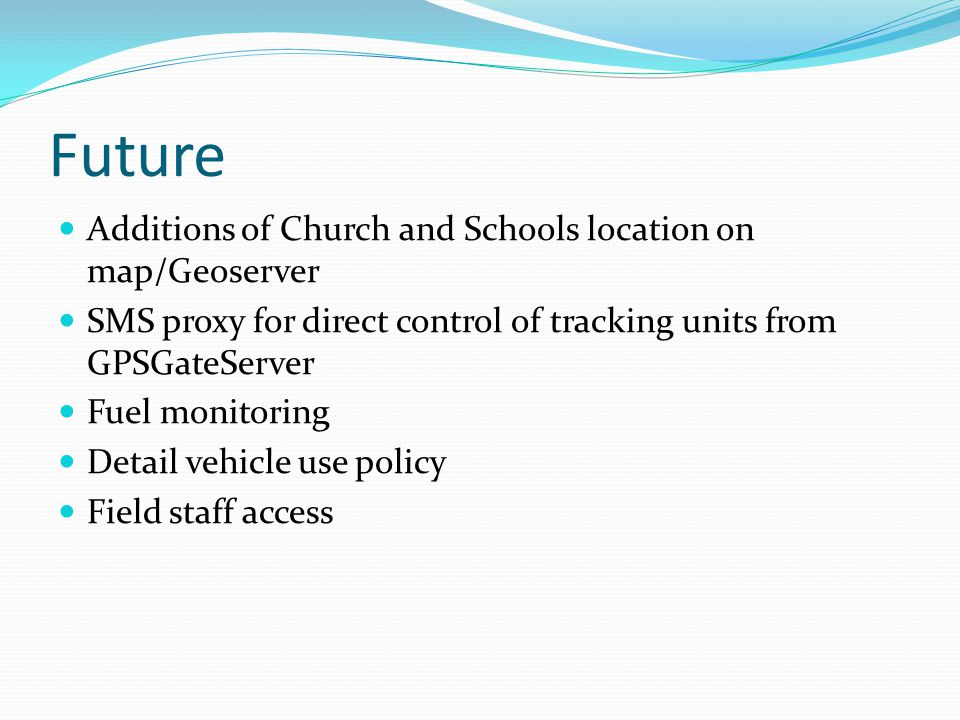 Future Additions of Church and Schools location on map/Geoserver SMS proxy for direct control of tracking units from GPSGateServer Fuel monitoring Detail vehicle use policy Field staff access