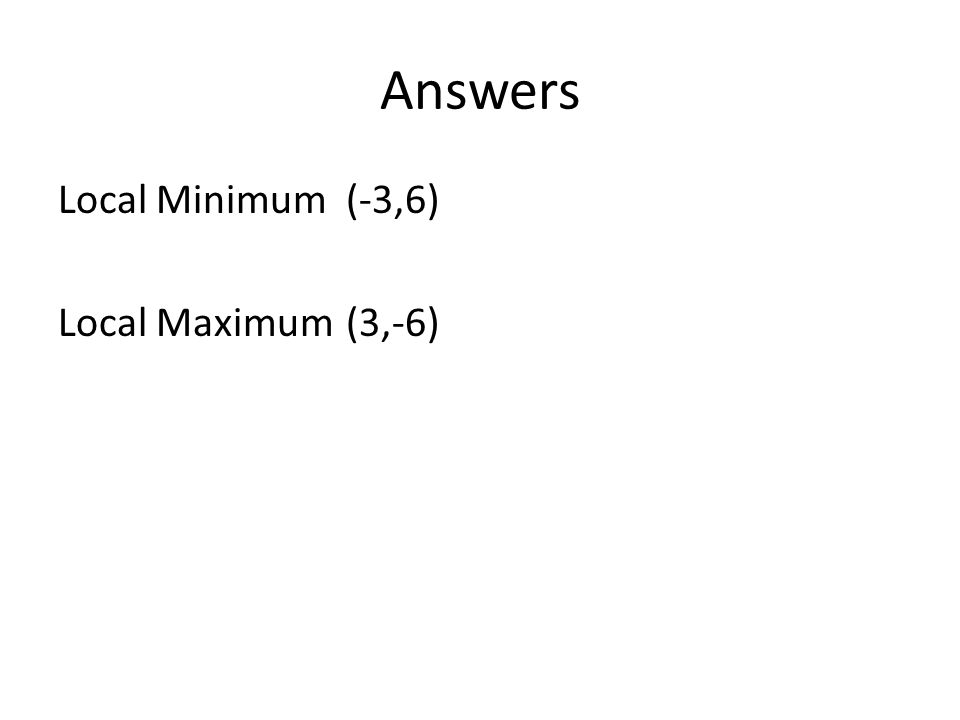 Answers Local Minimum(-3,6) Local Maximum(3,-6)