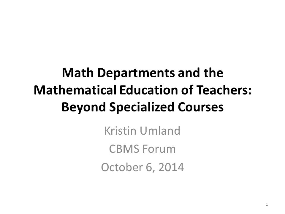 Math Departments and the Mathematical Education of Teachers: Beyond Specialized Courses Kristin Umland CBMS Forum October 6, 2014 1