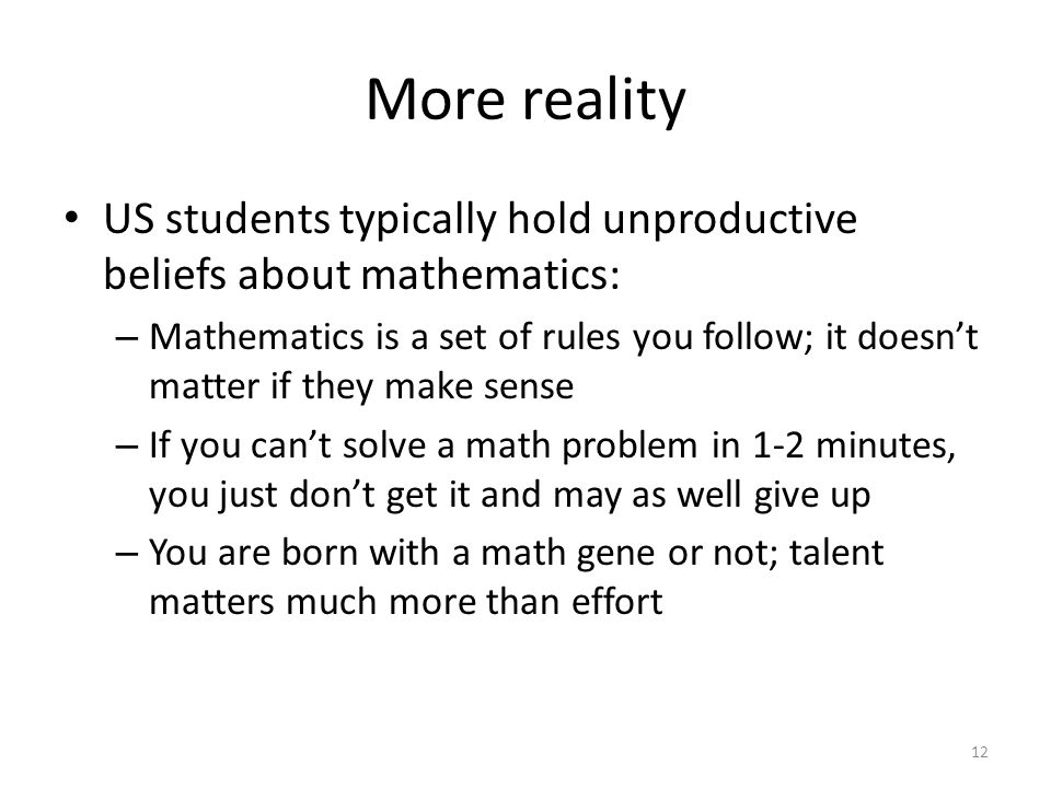 More reality US students typically hold unproductive beliefs about mathematics: – Mathematics is a set of rules you follow; it doesn't matter if they make sense – If you can't solve a math problem in 1-2 minutes, you just don't get it and may as well give up – You are born with a math gene or not; talent matters much more than effort 12