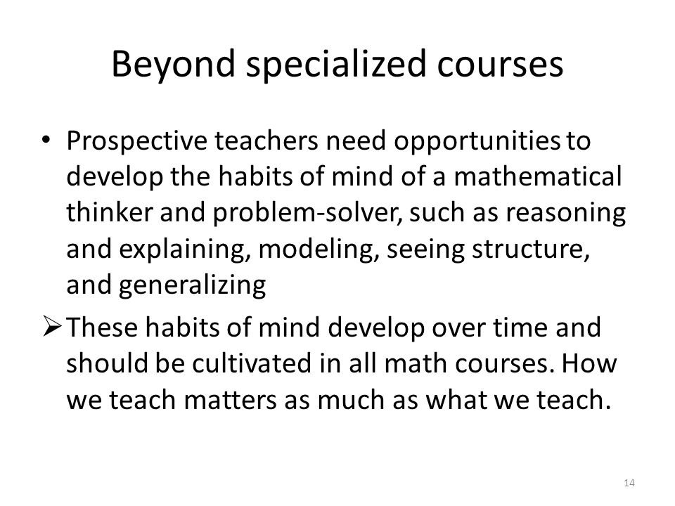 Beyond specialized courses Prospective teachers need opportunities to develop the habits of mind of a mathematical thinker and problem-solver, such as reasoning and explaining, modeling, seeing structure, and generalizing  These habits of mind develop over time and should be cultivated in all math courses.