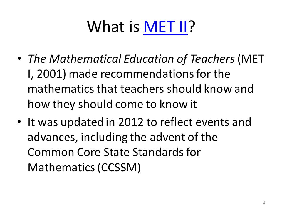 What is MET II MET II The Mathematical Education of Teachers (MET I, 2001) made recommendations for the mathematics that teachers should know and how they should come to know it It was updated in 2012 to reflect events and advances, including the advent of the Common Core State Standards for Mathematics (CCSSM) 2
