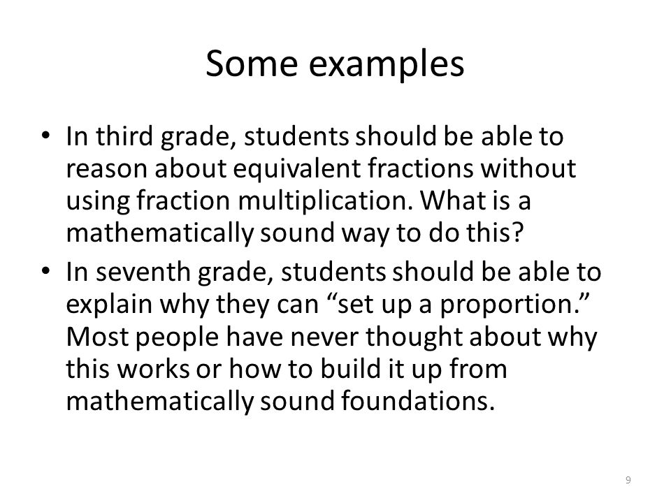 Some examples In third grade, students should be able to reason about equivalent fractions without using fraction multiplication.