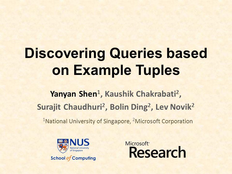 Discovering Queries based on Example Tuples Yanyan Shen 1, Kaushik Chakrabati 2, Surajit Chaudhuri 2, Bolin Ding 2, Lev Novik 2 1 National University