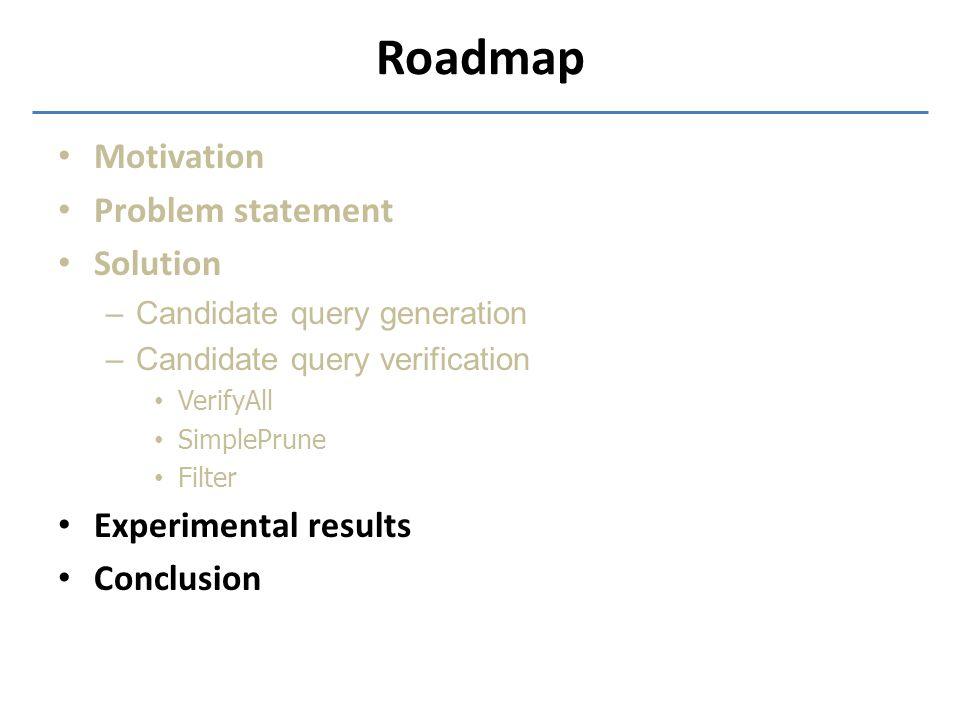 Roadmap Motivation Problem statement Solution –Candidate query generation –Candidate query verification VerifyAll SimplePrune Filter Experimental resu