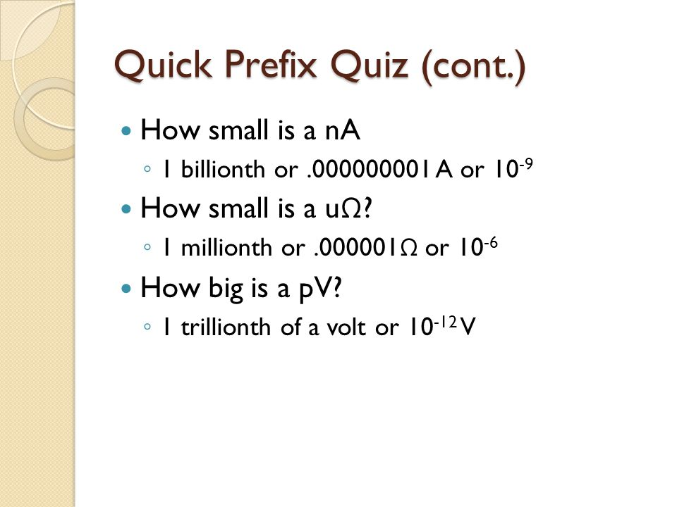Quick Prefix Quiz (cont.) How small is a nA ◦ 1 billionth or.000000001 A or 10 -9 How small is a u Ω ? ◦ 1 millionth or.000001 Ω or 10 -6 How big is a
