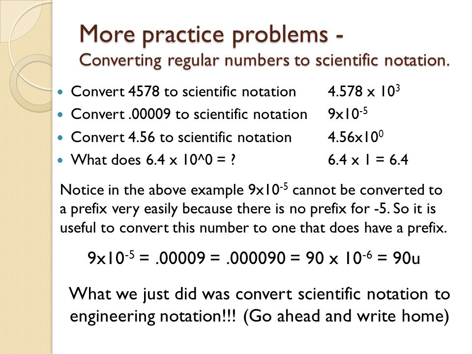 More practice problems - Converting regular numbers to scientific notation. Convert 4578 to scientific notation Convert.00009 to scientific notation C
