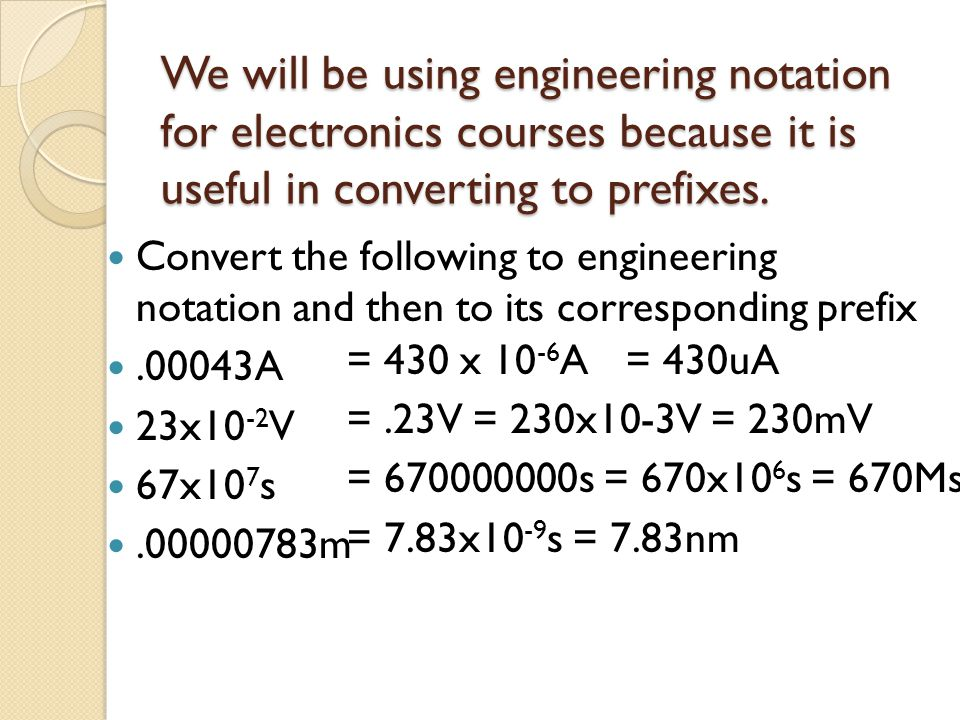 We will be using engineering notation for electronics courses because it is useful in converting to prefixes. Convert the following to engineering not