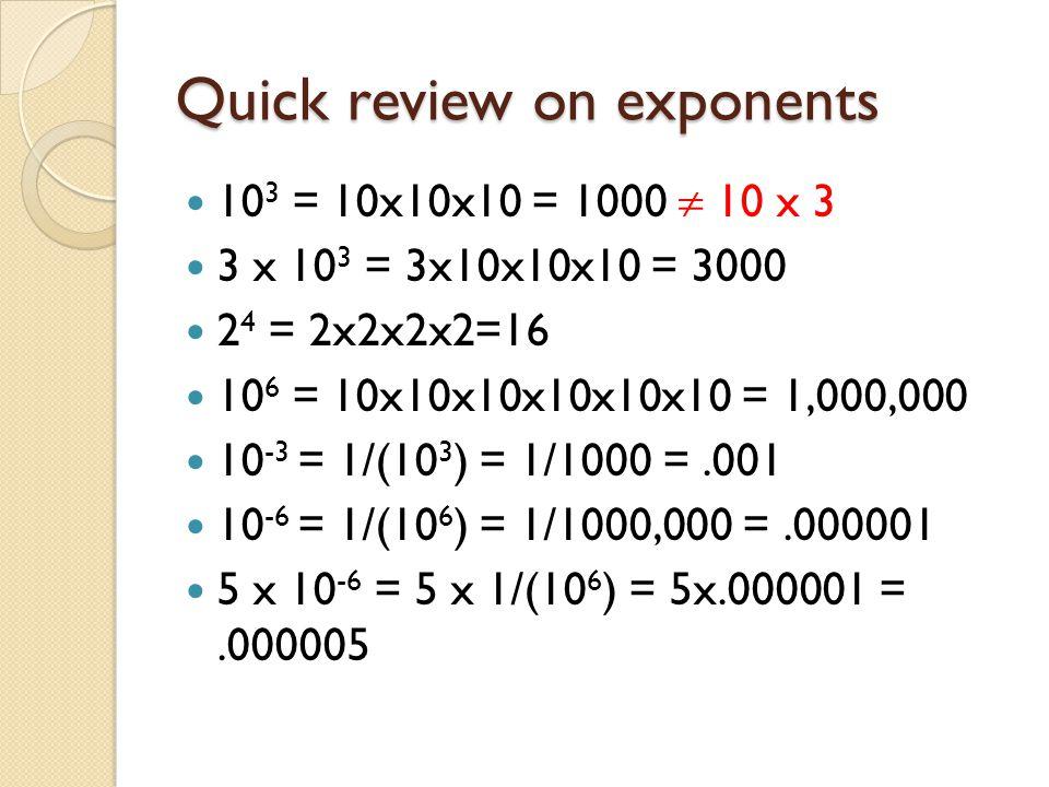 Quick review on exponents 10 3 = 10x10x10 = 1000  10 x 3 3 x 10 3 = 3x10x10x10 = 3000 2 4 = 2x2x2x2=16 10 6 = 10x10x10x10x10x10 = 1,000,000 10 -3 = 1