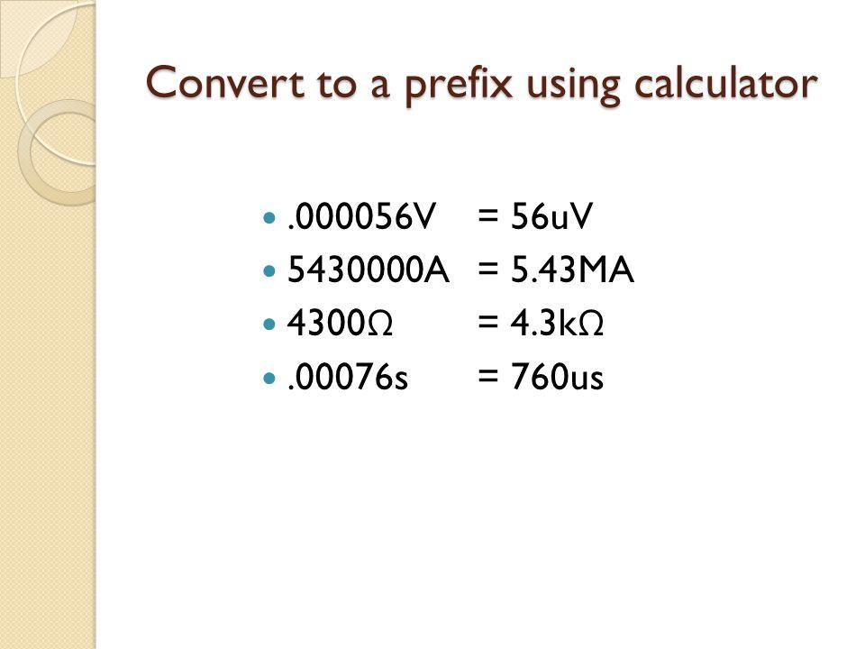 Convert to a prefix using calculator.000056V 5430000A 4300 Ω.00076s = 56uV = 5.43MA = 4.3k Ω = 760us