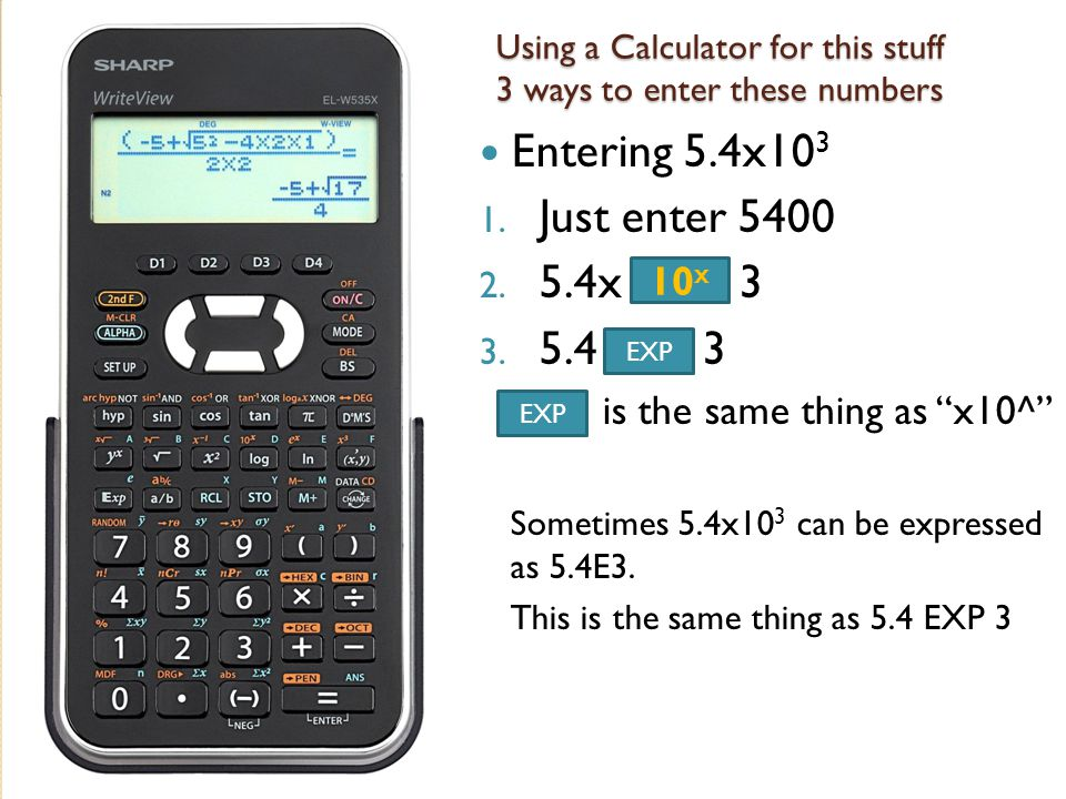 """Using a Calculator for this stuff 3 ways to enter these numbers Entering 5.4x10 3 1. Just enter 5400 2. 5.4x 3 3. 5.4 3 is the same thing as """"x10^"""" So"""