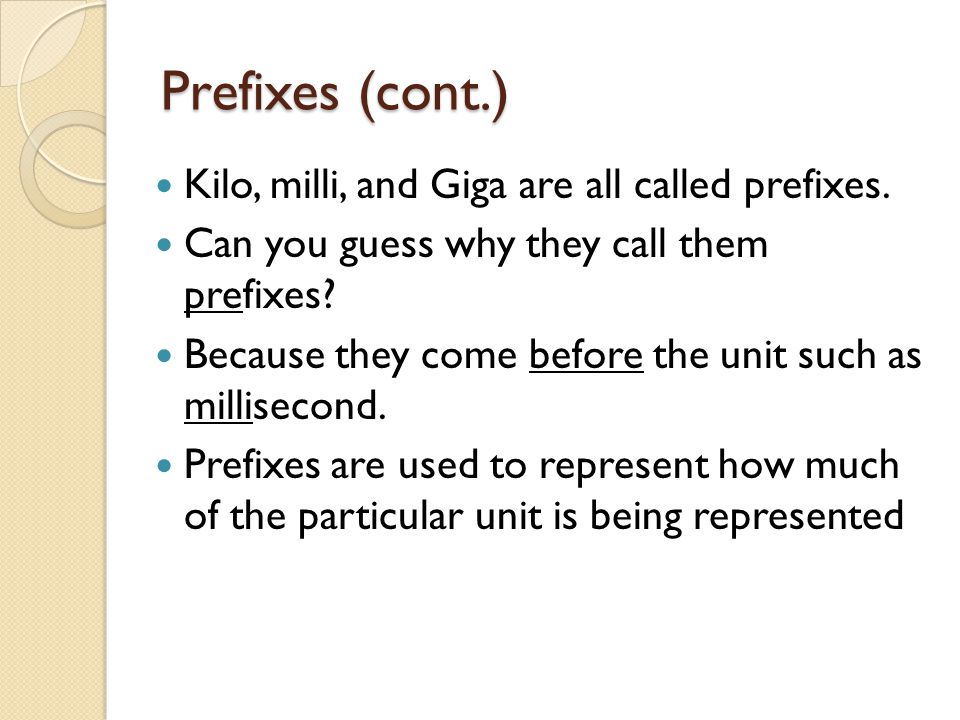 Prefixes (cont.) Kilo, milli, and Giga are all called prefixes. Can you guess why they call them prefixes? Because they come before the unit such as m