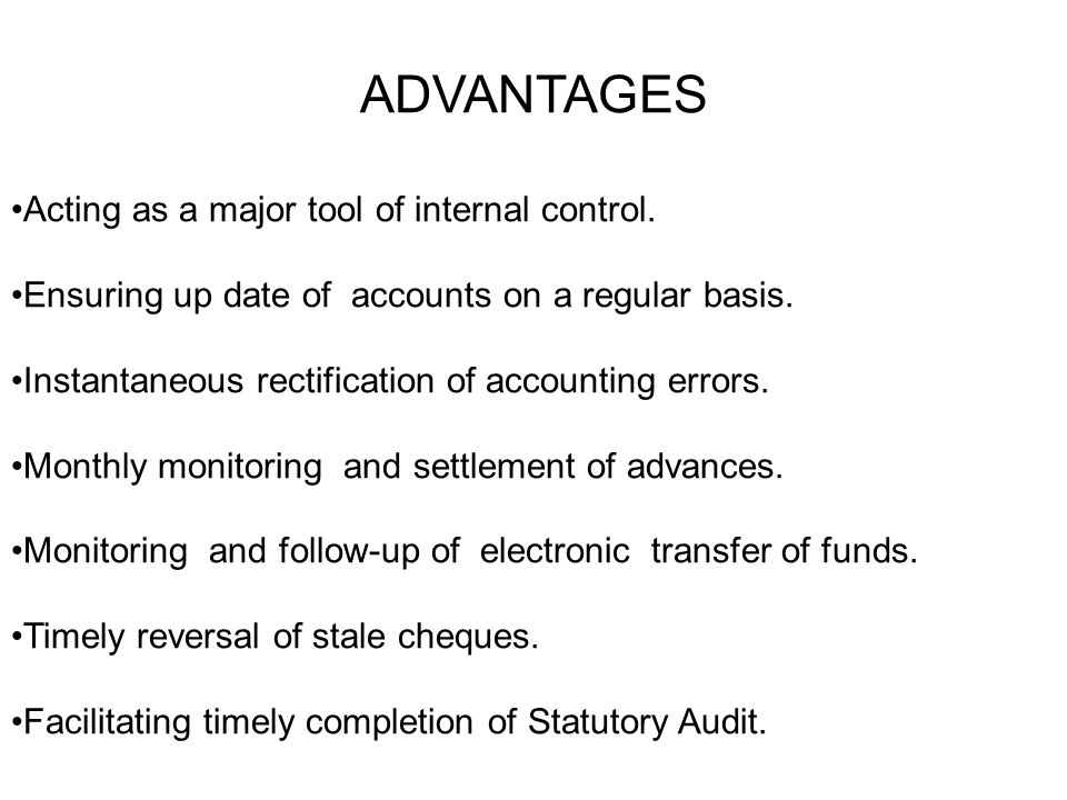 ADVANTAGES Acting as a major tool of internal control. Ensuring up date of accounts on a regular basis. Instantaneous rectification of accounting erro