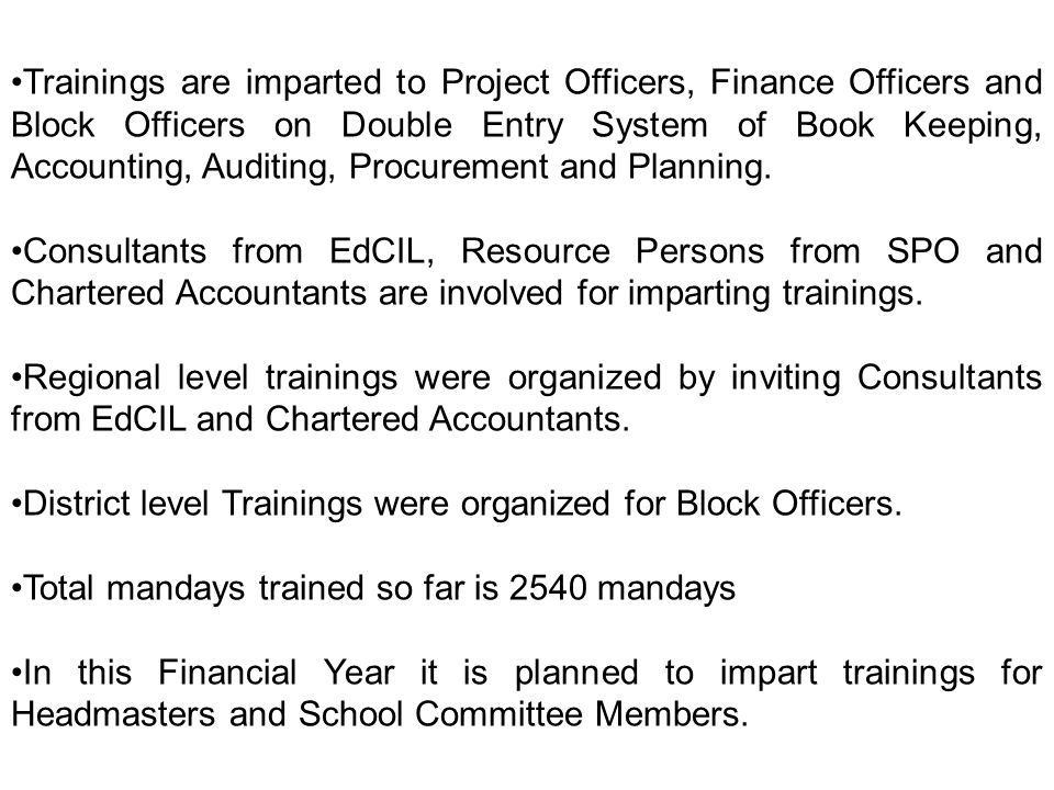 Trainings are imparted to Project Officers, Finance Officers and Block Officers on Double Entry System of Book Keeping, Accounting, Auditing, Procurement and Planning.
