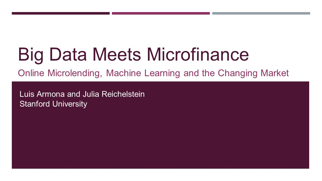 Big Data Meets Microfinance Online Microlending, Machine Learning and the Changing Market Luis Armona and Julia Reichelstein Stanford University