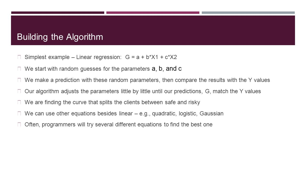 Building the Algorithm Simplest example – Linear regression: G = a + b*X1 + c*X2 We start with random guesses for the parameters a, b, and c We make a